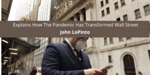 John LoPinto Explains How The Pandemic Has Transformed Wall Street
