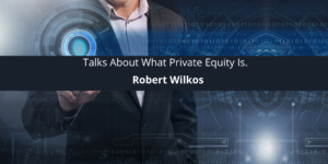 Robert Wilkos Talks About What Private Equity Is