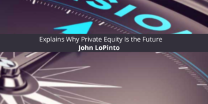John LoPinto Explains Why Private Equity Is the Future